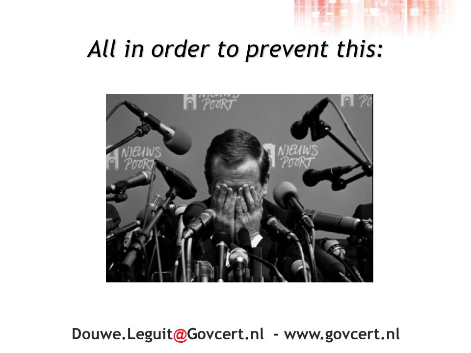 Douwe.Leguit @ Govcert.nl - www.govcert.nl All in order to prevent this: