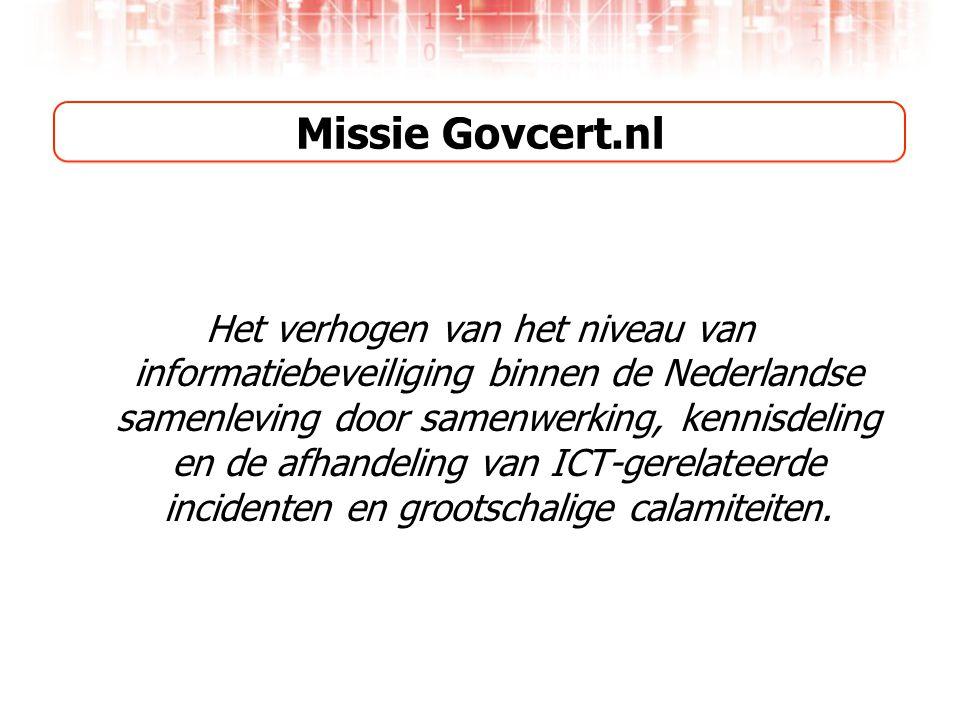 Missie Govcert.nl Het verhogen van het niveau van informatiebeveiliging binnen de Nederlandse samenleving door samenwerking, kennisdeling en de afhandeling van ICT-gerelateerde incidenten en grootschalige calamiteiten.
