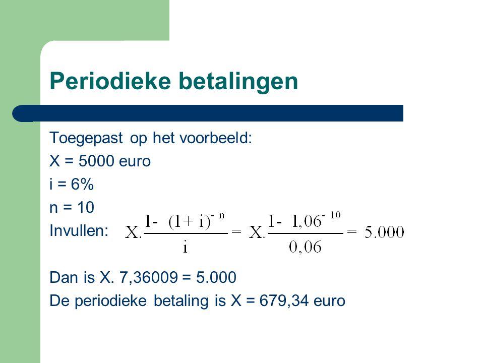 Periodieke betalingen Toegepast op het voorbeeld: X = 5000 euro i = 6% n = 10 Invullen: Dan is X. 7,36009 = 5.000 De periodieke betaling is X = 679,34