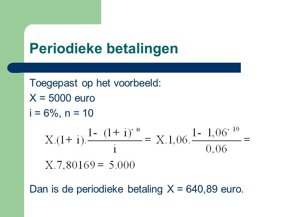 Periodieke betalingen Toegepast op het voorbeeld: X = 5000 euro i = 6%, n = 10 Dan is de periodieke betaling X = 640,89 euro.