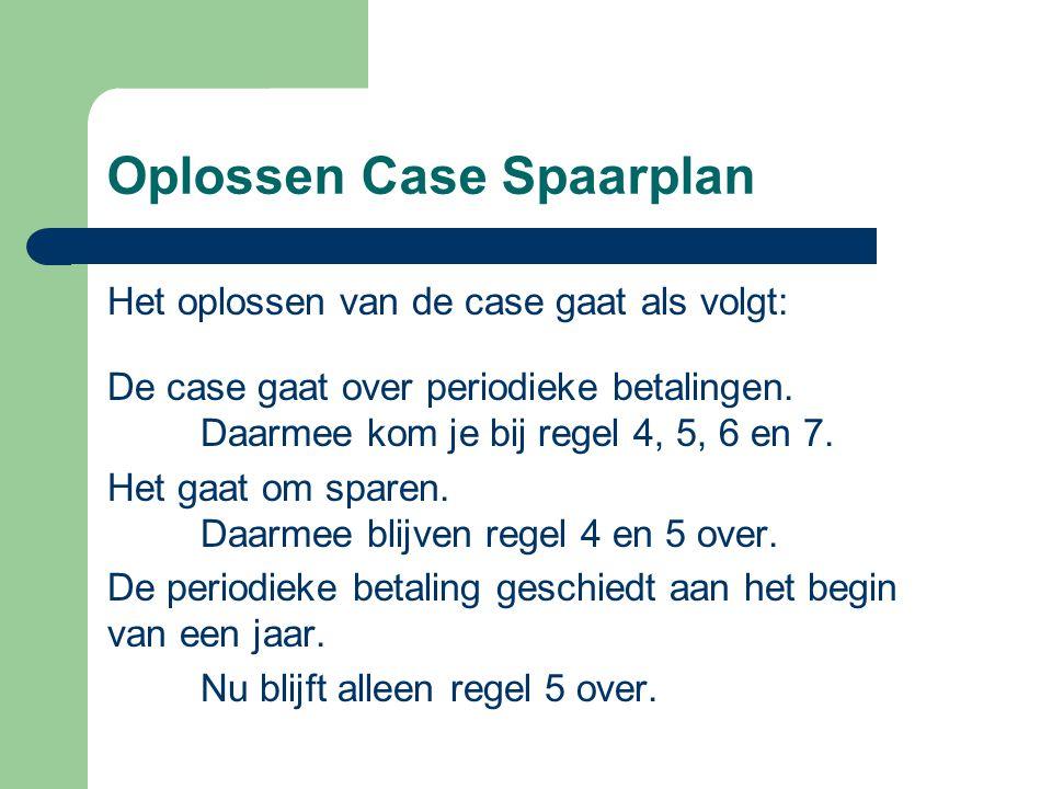 Oplossen Case Spaarplan Het oplossen van de case gaat als volgt: De case gaat over periodieke betalingen. Daarmee kom je bij regel 4, 5, 6 en 7. Het g