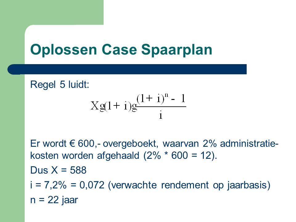 Oplossen Case Spaarplan Regel 5 luidt: Er wordt € 600,- overgeboekt, waarvan 2% administratie- kosten worden afgehaald (2% * 600 = 12). Dus X = 588 i