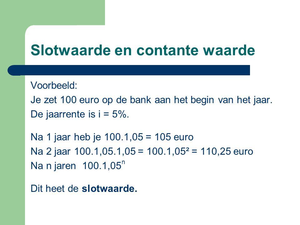 Slotwaarde en contante waarde Voorbeeld: Je zet 100 euro op de bank aan het begin van het jaar. De jaarrente is i = 5%. Na 1 jaar heb je 100.1,05 = 10