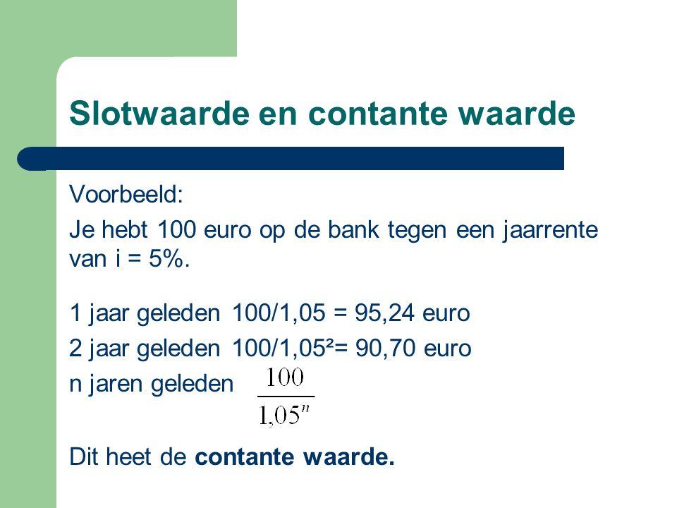 Slotwaarde en contante waarde Voorbeeld: Je hebt 100 euro op de bank tegen een jaarrente van i = 5%. 1 jaar geleden 100/1,05 = 95,24 euro 2 jaar geled