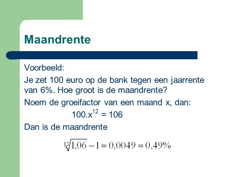 Maandrente Voorbeeld: Je zet 100 euro op de bank tegen een jaarrente van 6%. Hoe groot is de maandrente? Noem de groeifactor van een maand x, dan: 100