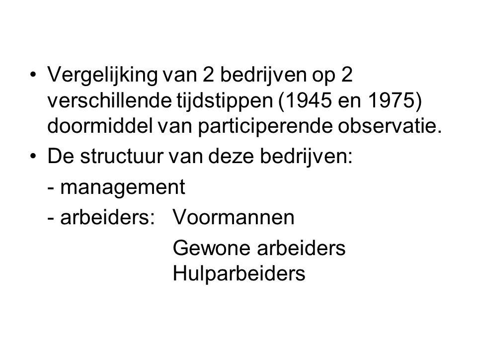 •Vergelijking van 2 bedrijven op 2 verschillende tijdstippen (1945 en 1975) doormiddel van participerende observatie. •De structuur van deze bedrijven