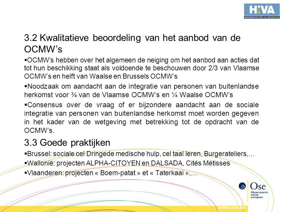 3.2 Kwalitatieve beoordeling van het aanbod van de OCMW's  OCMW's hebben over het algemeen de neiging om het aanbod aan acties dat tot hun beschikking staat als voldoende te beschouwen door 2/3 van Vlaamse OCMW's en helft van Waalse en Brussels OCMW's  Noodzaak om aandacht aan de integratie van personen van buitenlandse herkomst voor ¾ van de Vlaamse OCMW's en ¼ Waalse OCMW's  Consensus over de vraag of er bijzondere aandacht aan de sociale integratie van personen van buitenlandse herkomst moet worden gegeven in het kader van de wetgeving met betrekking tot de opdracht van de OCMW's.