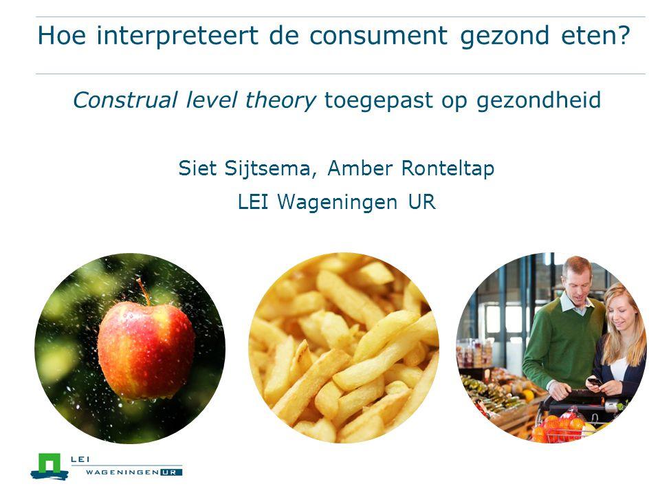 Hoe interpreteert de consument gezond eten? Construal level theory toegepast op gezondheid Siet Sijtsema, Amber Ronteltap LEI Wageningen UR