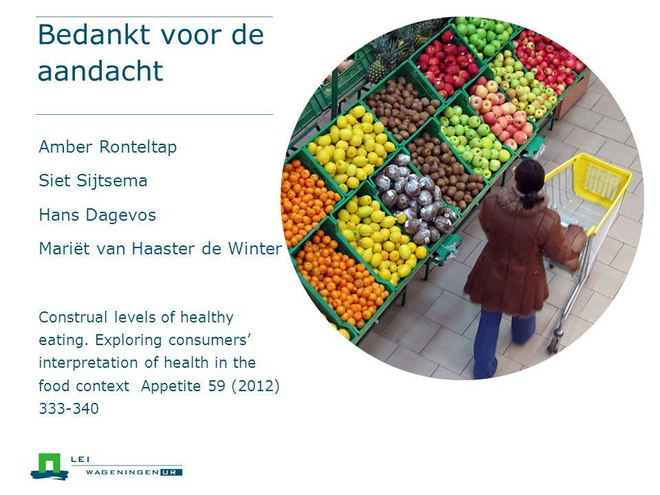 Bedankt voor de aandacht Amber Ronteltap Siet Sijtsema Hans Dagevos Mariët van Haaster de Winter Construal levels of healthy eating. Exploring consume