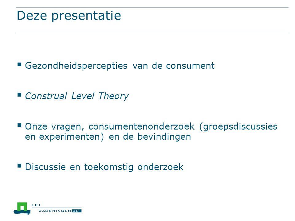 Deze presentatie  Gezondheidspercepties van de consument  Construal Level Theory  Onze vragen, consumentenonderzoek (groepsdiscussies en experimenten) en de bevindingen  Discussie en toekomstig onderzoek