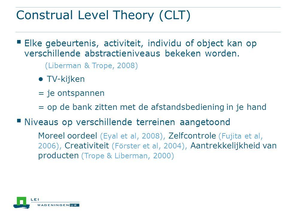 Construal Level Theory (CLT)  Elke gebeurtenis, activiteit, individu of object kan op verschillende abstractieniveaus bekeken worden. (Liberman & Tro