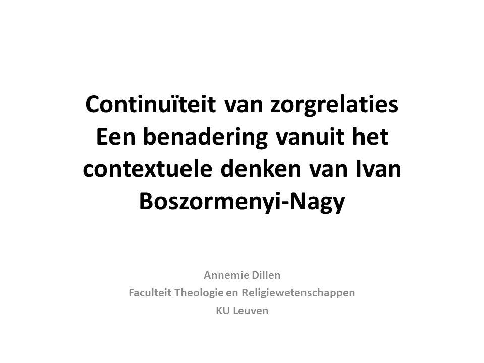 Continuïteit van zorgrelaties Een benadering vanuit het contextuele denken van Ivan Boszormenyi-Nagy Annemie Dillen Faculteit Theologie en Religiewete