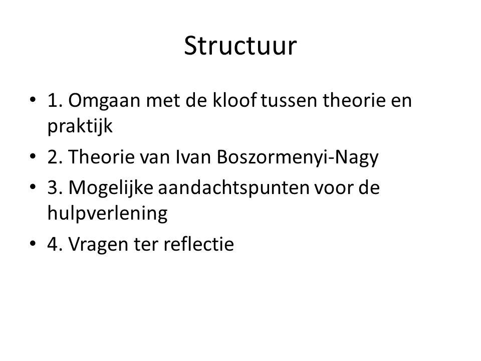 Structuur • 1. Omgaan met de kloof tussen theorie en praktijk • 2. Theorie van Ivan Boszormenyi-Nagy • 3. Mogelijke aandachtspunten voor de hulpverlen
