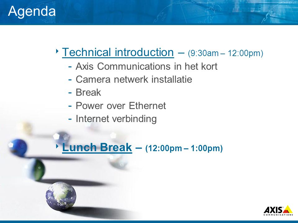 Agenda  Technical introduction – (9:30am – 12:00pm) ­ Axis Communications in het kort ­ Camera netwerk installatie ­ Break ­ Power over Ethernet ­ In