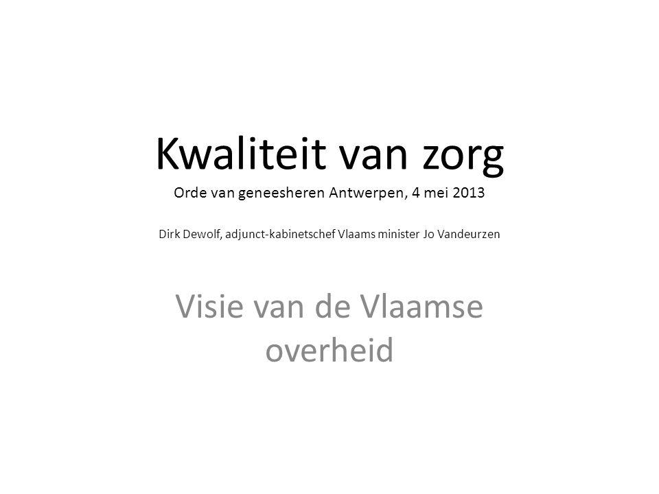 Kwaliteit van zorg Orde van geneesheren Antwerpen, 4 mei 2013 Dirk Dewolf, adjunct-kabinetschef Vlaams minister Jo Vandeurzen Visie van de Vlaamse ove
