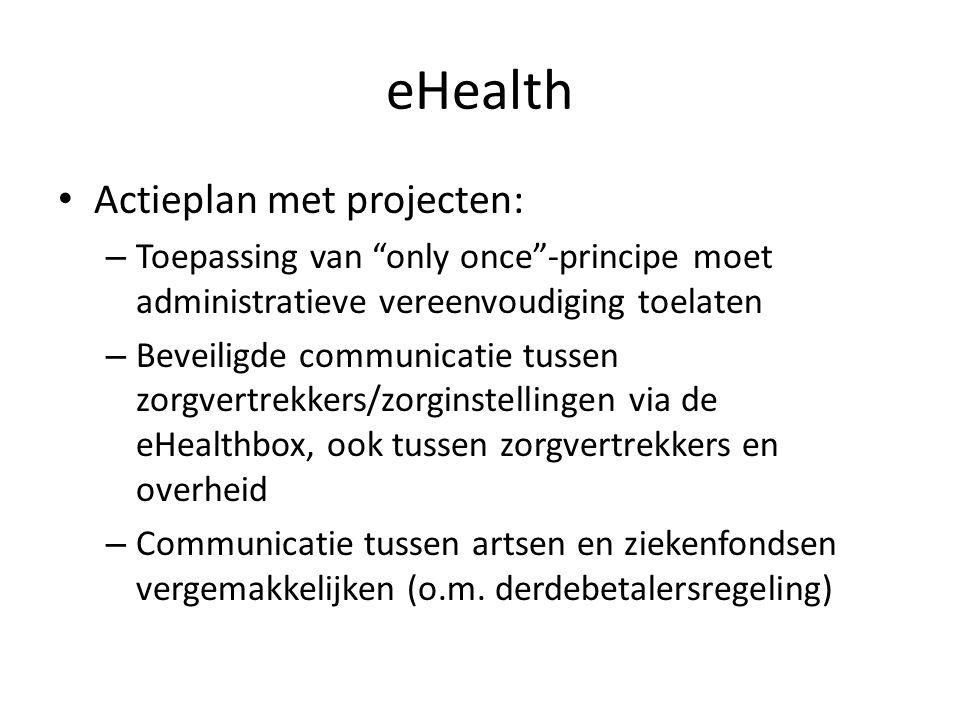 """eHealth • Actieplan met projecten: – Toepassing van """"only once""""-principe moet administratieve vereenvoudiging toelaten – Beveiligde communicatie tusse"""