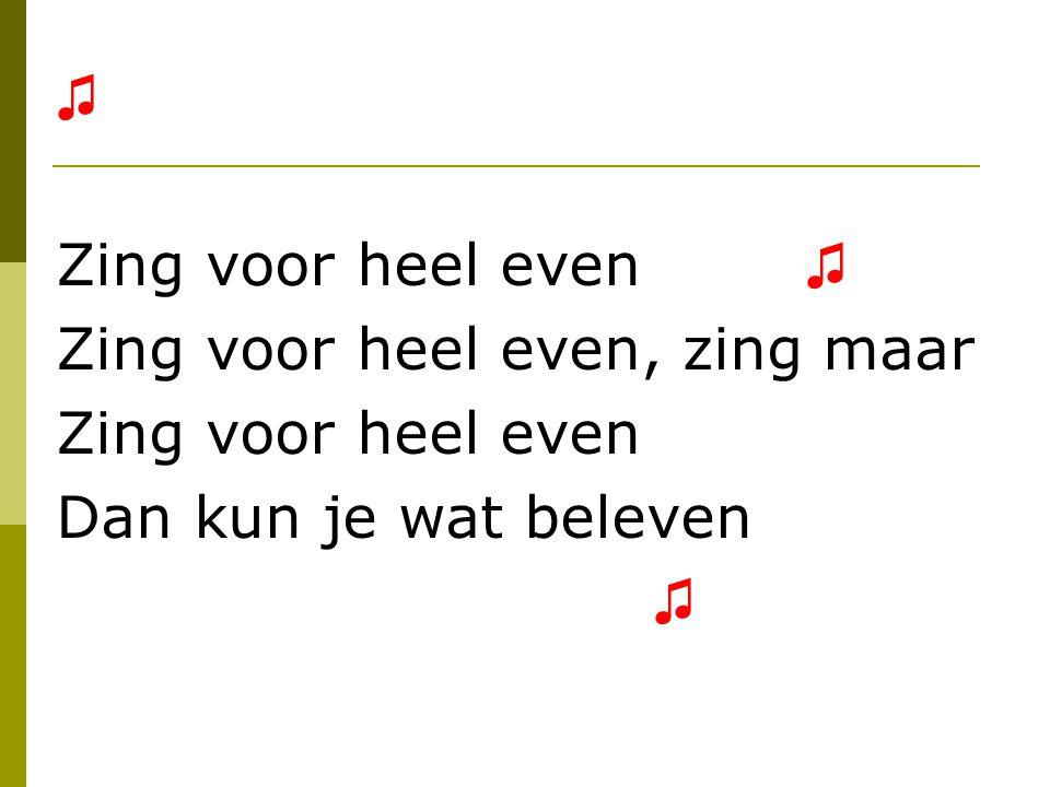 ♫ Zing voor heel even ♫ Zing voor heel even, zing maar Zing voor heel even Dan kun je wat beleven ♫