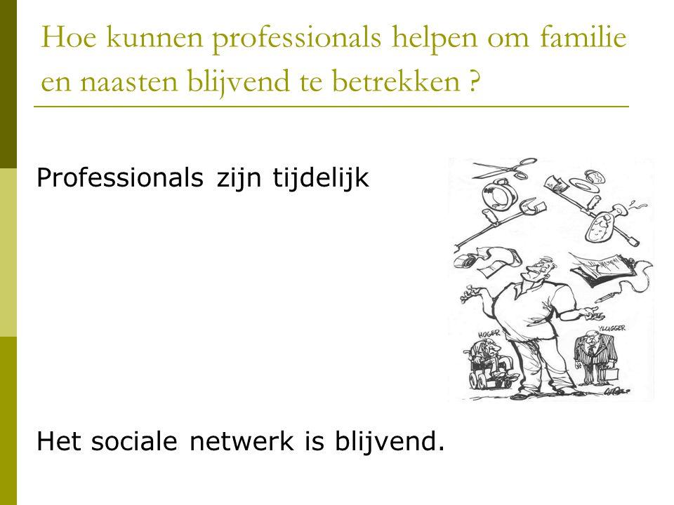 Hoe kunnen professionals helpen om familie en naasten blijvend te betrekken ? Professionals zijn tijdelijk Het sociale netwerk is blijvend.