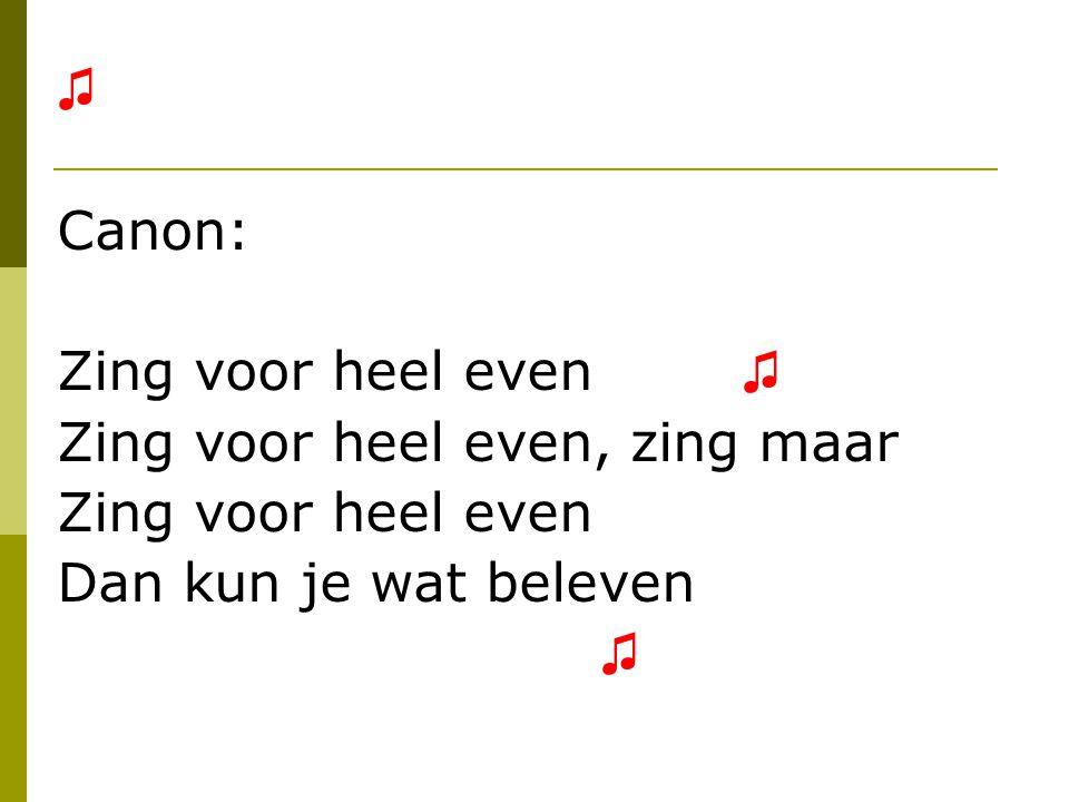 ♫ Canon: Zing voor heel even ♫ Zing voor heel even, zing maar Zing voor heel even Dan kun je wat beleven ♫