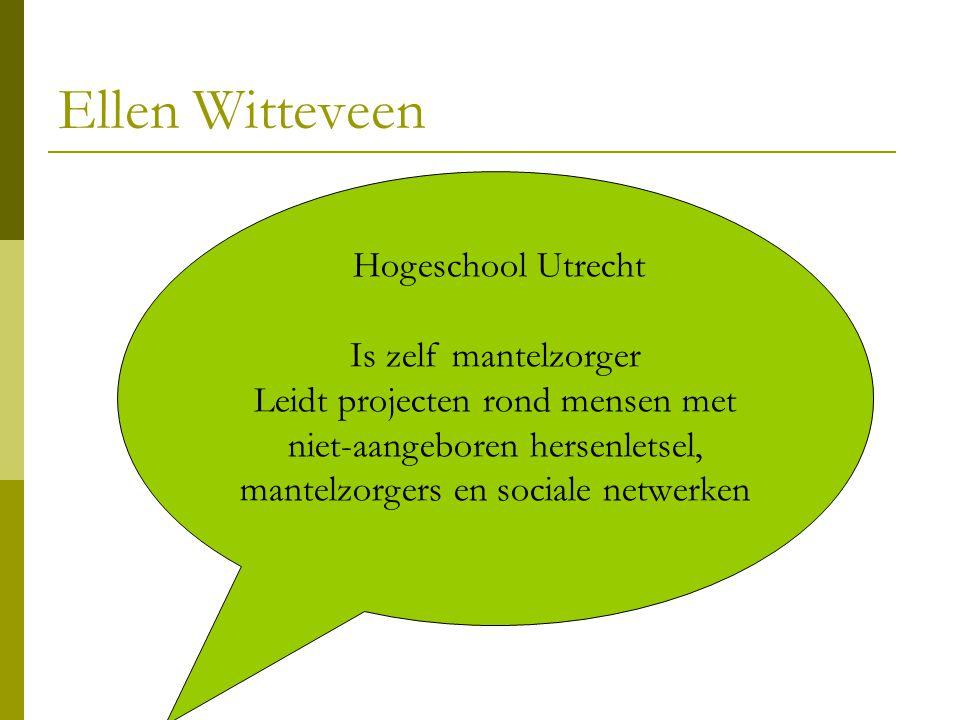 Ellen Witteveen Hogeschool Utrecht Is zelf mantelzorger Leidt projecten rond mensen met niet-aangeboren hersenletsel, mantelzorgers en sociale netwerk
