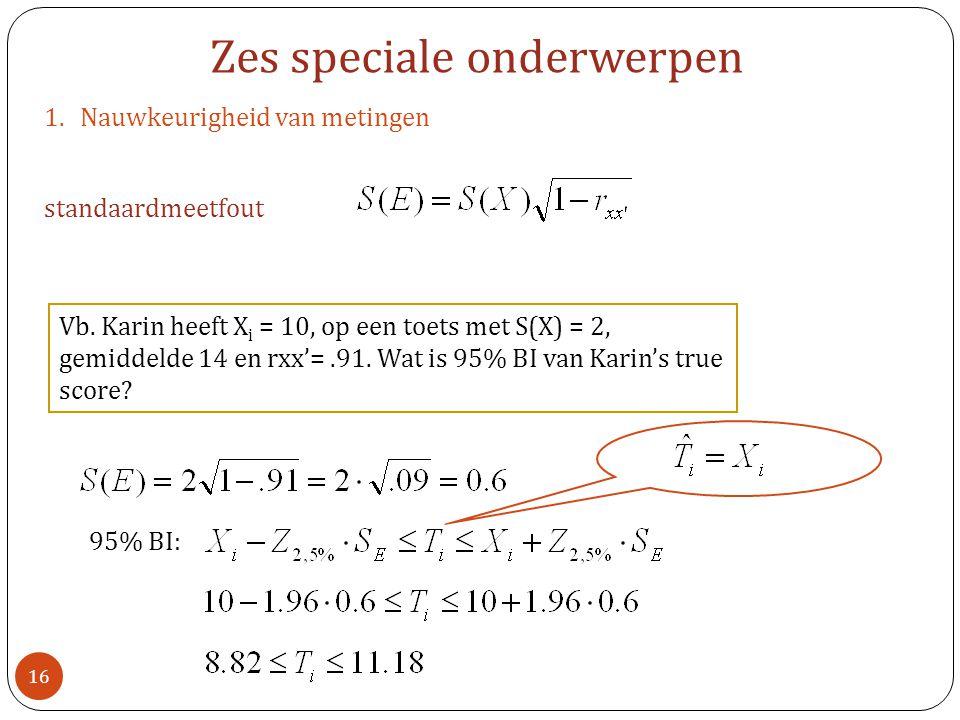 1.Nauwkeurigheid van metingen standaardmeetfout Zes speciale onderwerpen Vb. Karin heeft X i = 10, op een toets met S(X) = 2, gemiddelde 14 en rxx'=.9