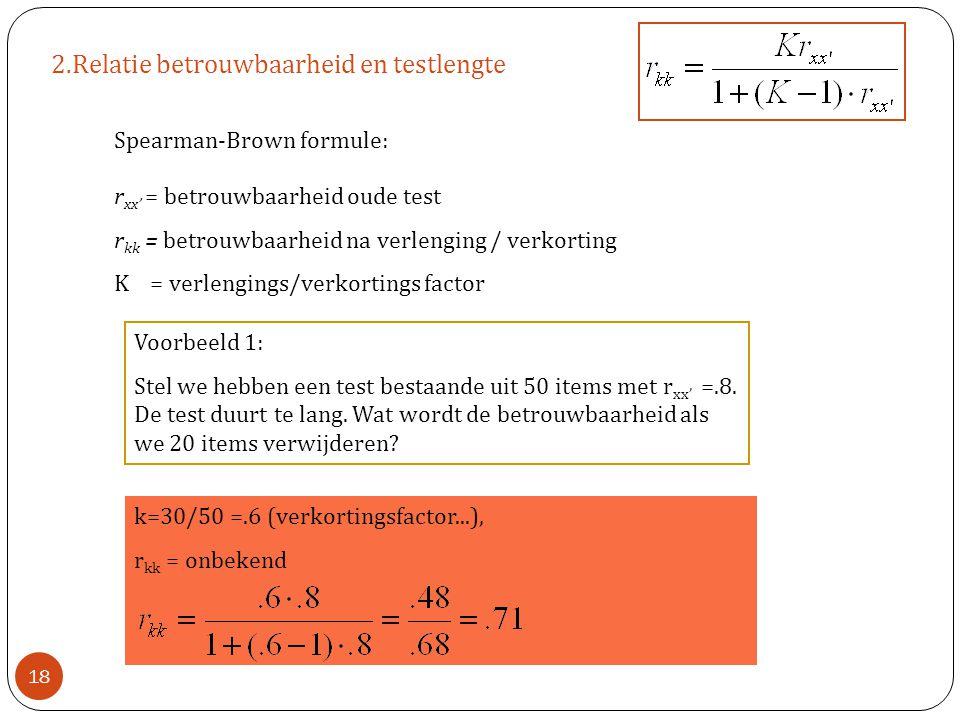 2.Relatie betrouwbaarheid en testlengte Spearman-Brown formule: r xx' = betrouwbaarheid oude test r kk = betrouwbaarheid na verlenging / verkorting K