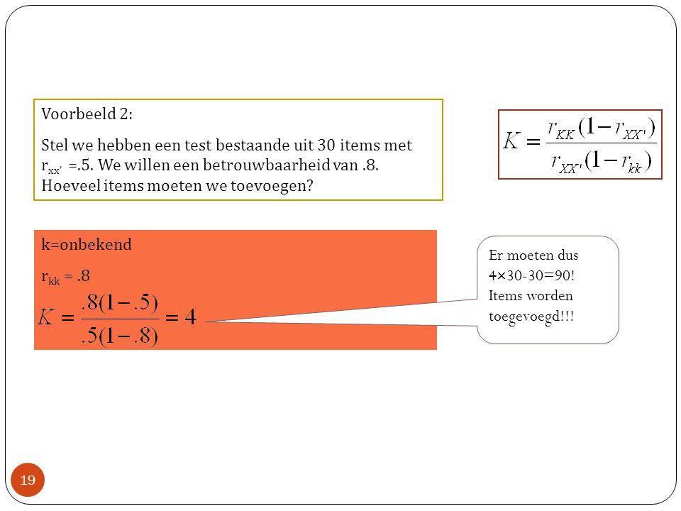 Voorbeeld 2: Stel we hebben een test bestaande uit 30 items met r xx' =.5. We willen een betrouwbaarheid van.8. Hoeveel items moeten we toevoegen? k=o
