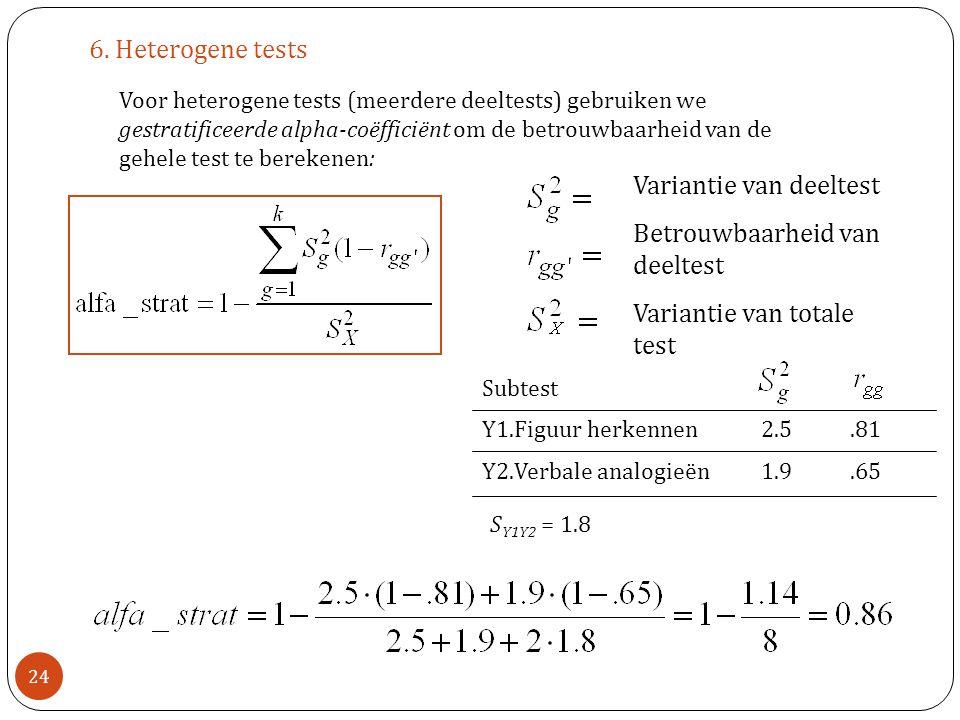6. Heterogene tests Voor heterogene tests (meerdere deeltests) gebruiken we gestratificeerde alpha-coëfficiënt om de betrouwbaarheid van de gehele tes