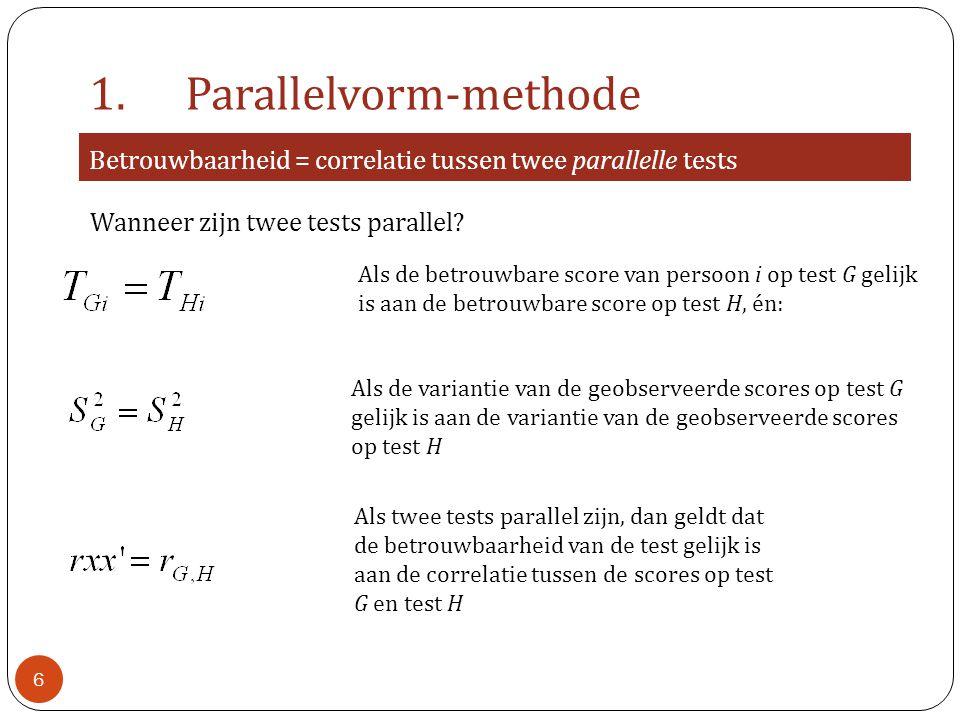 1.Parallelvorm-methode Betrouwbaarheid = correlatie tussen twee parallelle tests Als twee tests parallel zijn, dan geldt dat de betrouwbaarheid van de