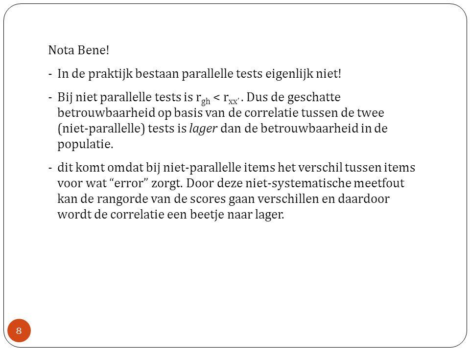 Nota Bene! -In de praktijk bestaan parallelle tests eigenlijk niet! -Bij niet parallelle tests is r gh < r xx'. Dus de geschatte betrouwbaarheid op ba
