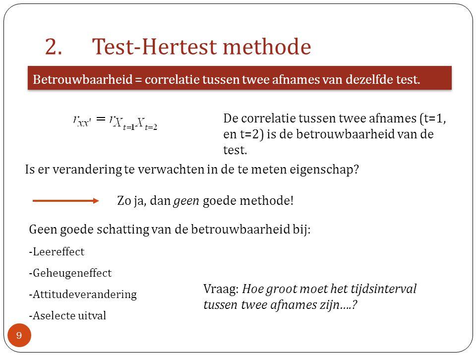 2.Test-Hertest methode Betrouwbaarheid = correlatie tussen twee afnames van dezelfde test. Is er verandering te verwachten in de te meten eigenschap?