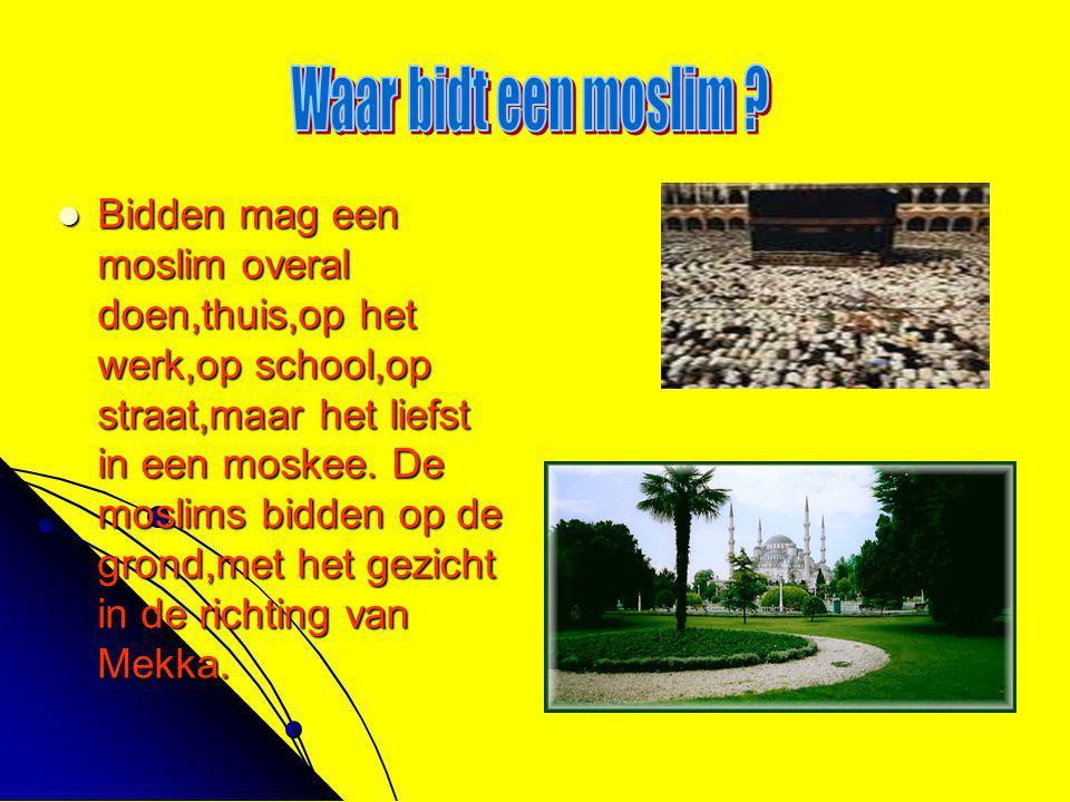  Bidden mag een moslim overal doen,thuis,op het werk,op school,op straat,maar het liefst in een moskee. De moslims bidden op de grond,met het gezicht