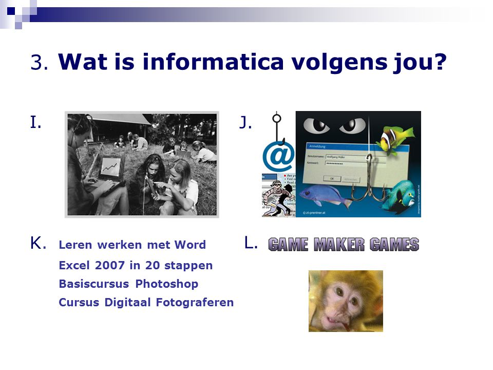 3. Wat is informatica volgens jou? I. K. Leren werken met Word Excel 2007 in 20 stappen Basiscursus Photoshop Cursus Digitaal Fotograferen J. L.
