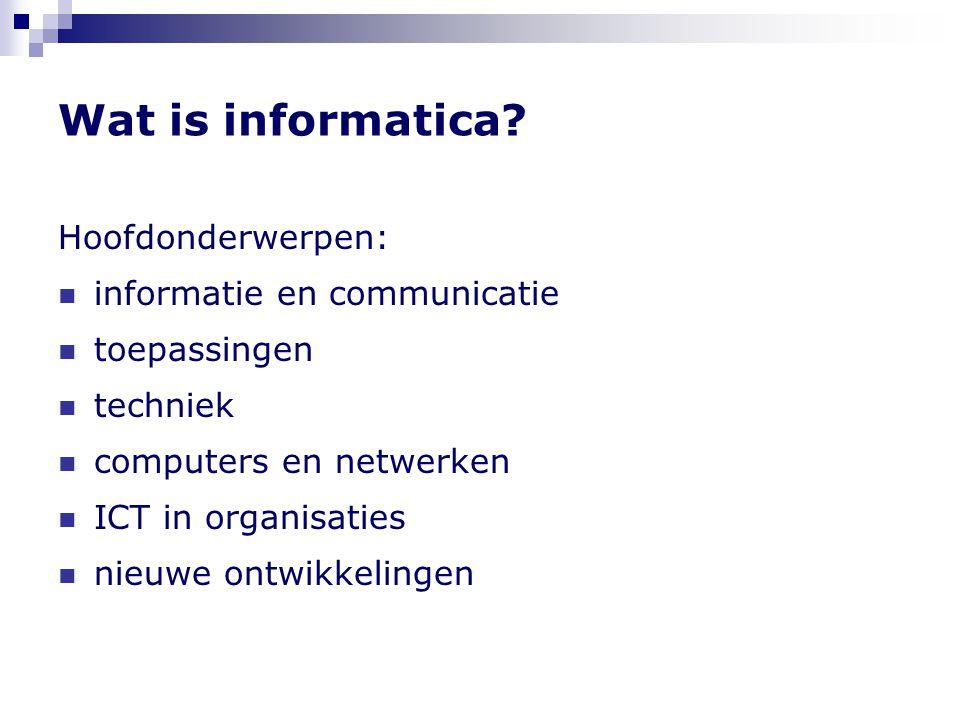 Wat is informatica? Hoofdonderwerpen:  informatie en communicatie  toepassingen  techniek  computers en netwerken  ICT in organisaties  nieuwe o