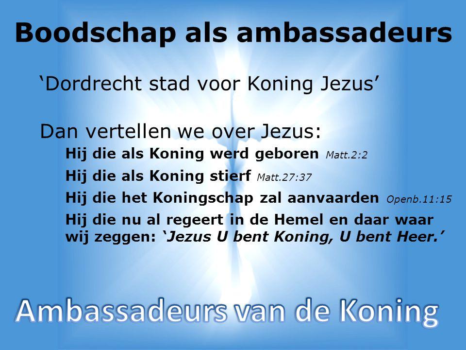 Boodschap als ambassadeurs 'Dordrecht stad voor Koning Jezus' Dan vertellen we over Jezus: Hij die als Koning werd geboren Matt.2:2 Hij die als Koning