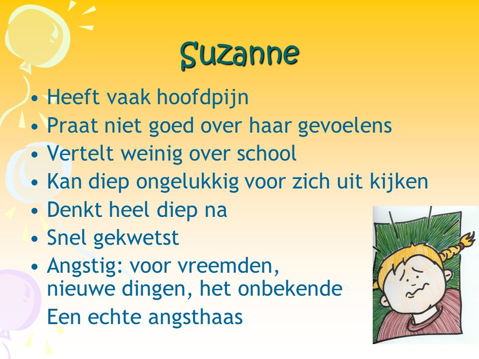 Suzanne •Heeft vaak hoofdpijn •Praat niet goed over haar gevoelens •Vertelt weinig over school •Kan diep ongelukkig voor zich uit kijken •Denkt heel d
