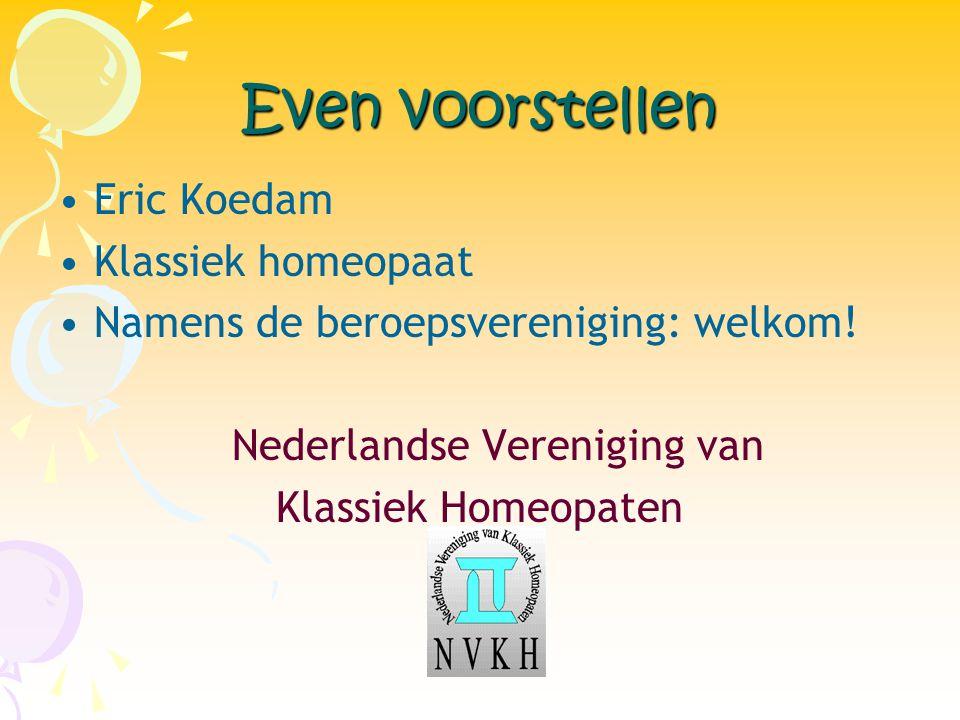 Even voorstellen •Eric Koedam •Klassiek homeopaat •Namens de beroepsvereniging: welkom! Nederlandse Vereniging van Klassiek Homeopaten