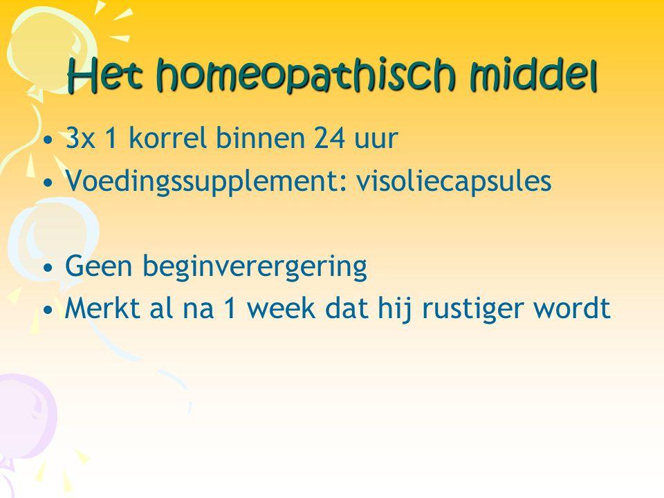 Het homeopathisch middel •3x 1 korrel binnen 24 uur •Voedingssupplement: visoliecapsules •Geen beginverergering •Merkt al na 1 week dat hij rustiger w