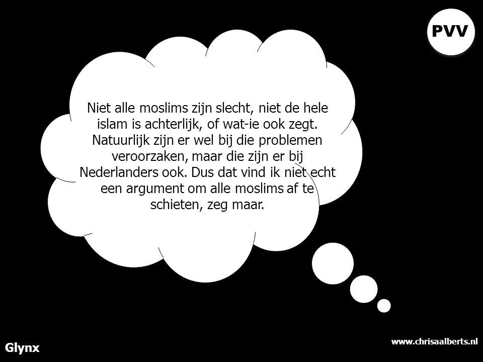 www.chrisaalberts.nl Glynx Niet alle moslims zijn slecht, niet de hele islam is achterlijk, of wat-ie ook zegt. Natuurlijk zijn er wel bij die problem