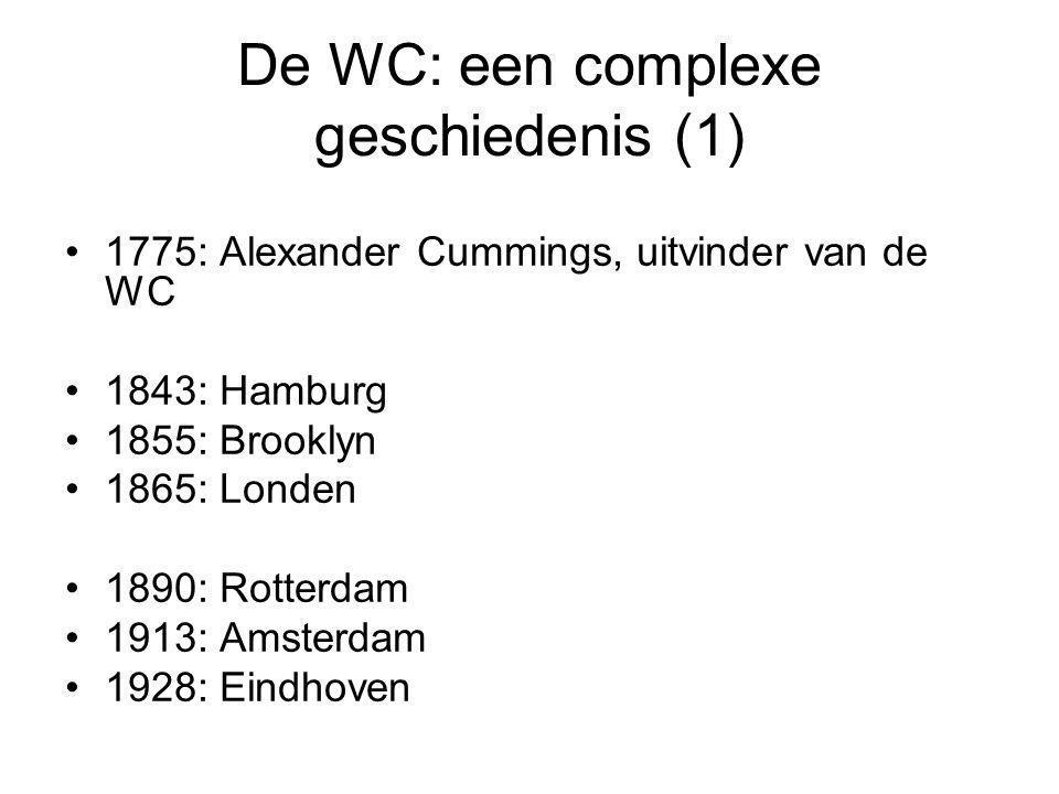 De WC: een complexe geschiedenis (1) •1775: Alexander Cummings, uitvinder van de WC •1843: Hamburg •1855: Brooklyn •1865: Londen •1890: Rotterdam •191