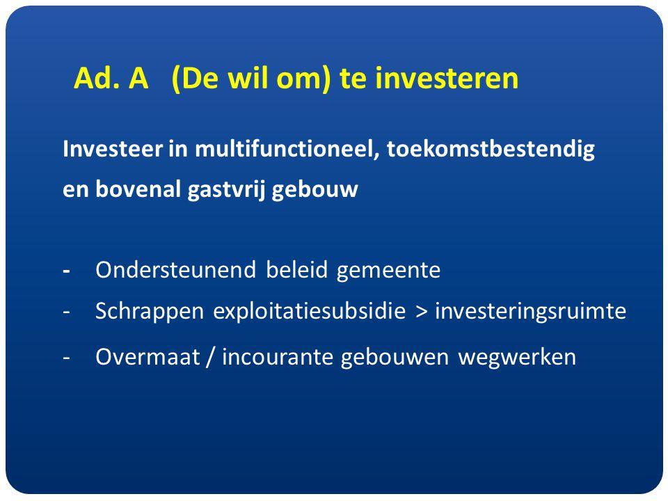 Ad. A (De wil om) te investeren Investeer in multifunctioneel, toekomstbestendig en bovenal gastvrij gebouw -Ondersteunend beleid gemeente - Schrappen