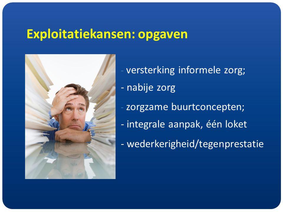 Exploitatiekansen: opgaven - versterking informele zorg; - nabije zorg - zorgzame buurtconcepten; - integrale aanpak, één loket - wederkerigheid/tegenprestatie