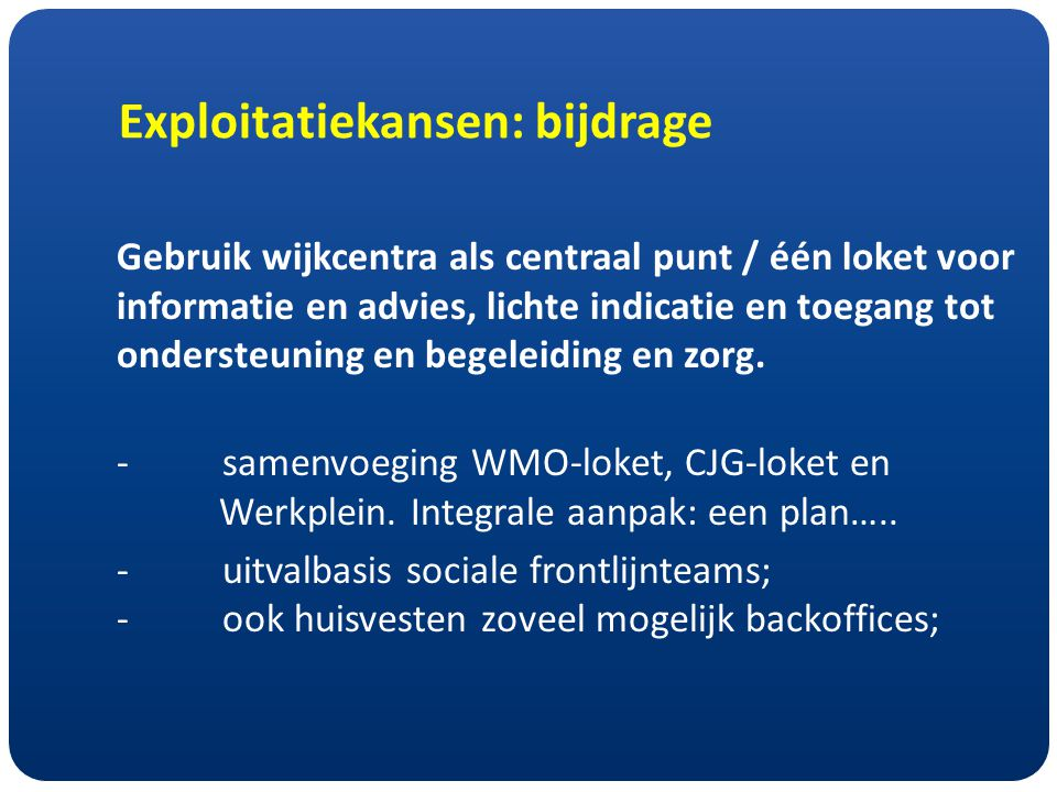 Exploitatiekansen: bijdrage Gebruik wijkcentra als centraal punt / één loket voor informatie en advies, lichte indicatie en toegang tot ondersteuning en begeleiding en zorg.
