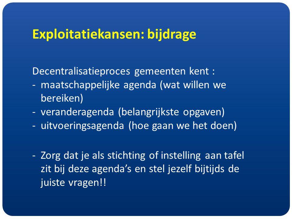 Exploitatiekansen: bijdrage Decentralisatieproces gemeenten kent : -maatschappelijke agenda (wat willen we bereiken) -veranderagenda (belangrijkste opgaven) -uitvoeringsagenda (hoe gaan we het doen) -Zorg dat je als stichting of instelling aan tafel zit bij deze agenda's en stel jezelf bijtijds de juiste vragen!!