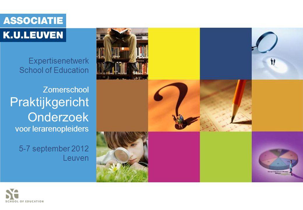 Expertisenetwerk School of Education Zomerschool Praktijkgericht Onderzoek voor lerarenopleiders 5-7 september 2012 Leuven