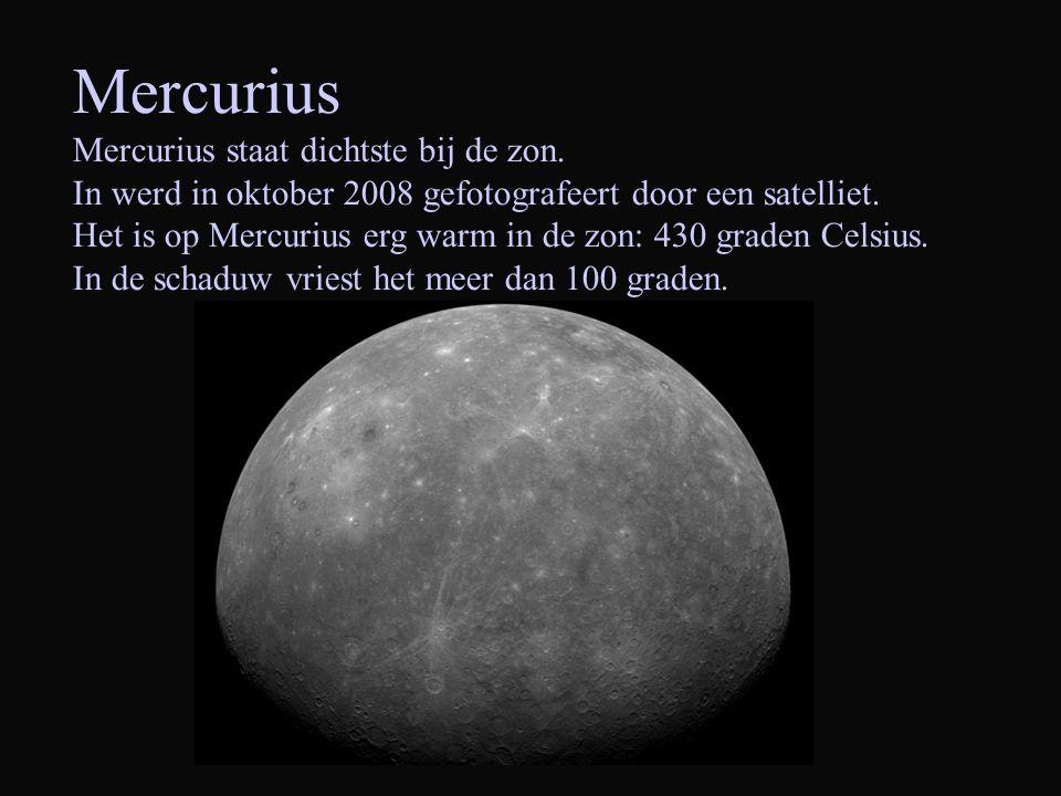 Mercurius Mercurius staat dichtste bij de zon. In werd in oktober 2008 gefotografeert door een satelliet. Het is op Mercurius erg warm in de zon: 430