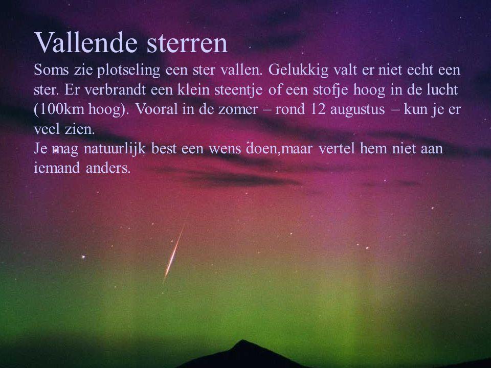 Vallende sterren Soms zie plotseling een ster vallen. Gelukkig valt er niet echt een ster. Er verbrandt een klein steentje of een stofje hoog in de lu