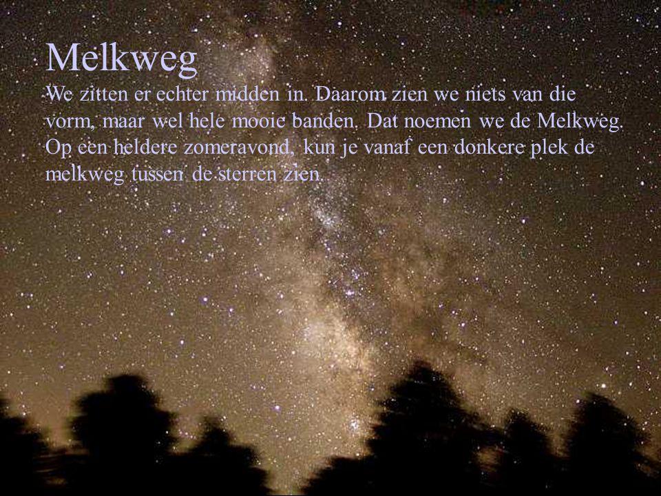 Melkweg We zitten er echter midden in. Daarom zien we niets van die vorm, maar wel hele mooie banden. Dat noemen we de Melkweg. Op een heldere zomerav