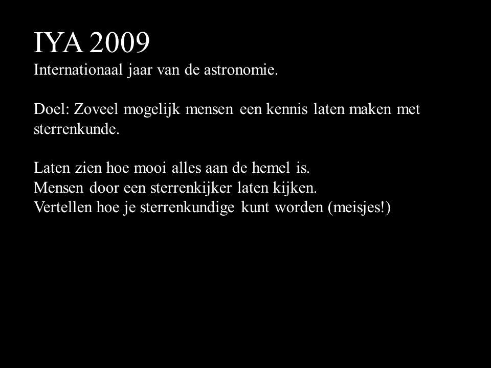IYA 2009 Internationaal jaar van de astronomie. Doel: Zoveel mogelijk mensen een kennis laten maken met sterrenkunde. Laten zien hoe mooi alles aan de