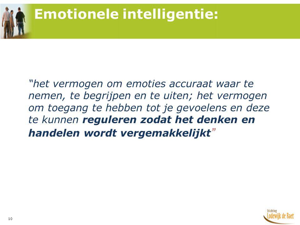 10 het vermogen om emoties accuraat waar te nemen, te begrijpen en te uiten; het vermogen om toegang te hebben tot je gevoelens en deze te kunnen reguleren zodat het denken en handelen wordt vergemakkelijkt Emotionele intelligentie: